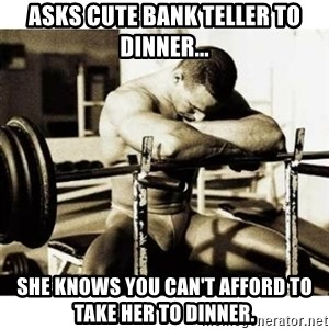 Sad Bodybuilder - ASKS CUTE BANK TELLER TO DINNER... sHE KNOWS YOU CAN'T AFFORD TO TAKE HER TO DINNER.