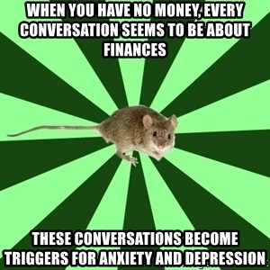 Mental Illness Mouse - WHEN YOU HAVE NO MONEY, EVERY CONVERSATION SEEMS TO BE ABOUT FINANCES THESE CONVERSATIONS BECOME TRIGGERS FOR ANXIETY AND DEPRESSION