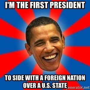 Obama - i'm the first president to side with a foreign nation over a U.s. state