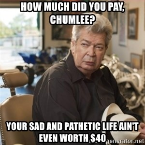 old man pawn stars - How much did you pay, chumlee? Your sad and pathetic life ain't even worth $40