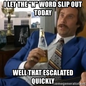 """well that escalated quickly  - i let the """"n"""" word slip out today well that escalated quickly"""