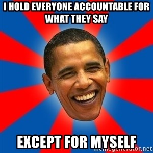 Obama - i hold everyone accountable for what they say except for myself