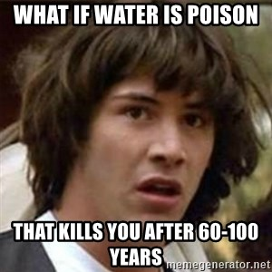 what if meme - What if water is poison that kills you after 60-100 years
