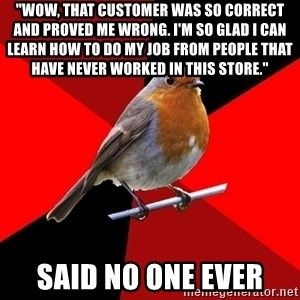 "Retail Robin - ""Wow, that customer was so correct and proved me wrong. I'm so glad I can learn how to do my job from people that have never worked in this store."" Said no one ever"