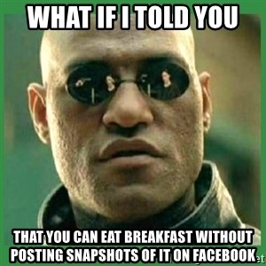 Matrix Morpheus - what if i told you that you can eat breakfast without posting snapshots of it on facebook