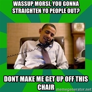 obama phone call - Wassup Morsi, You gonna straighten yo people out?  Dont make me get up off this chair
