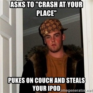 "Scumbag Steve - asks to ""crash at your place"" pukes on couch and steals your ipod"