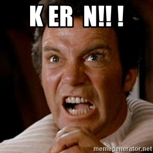 Kirk screaming Khan - K ER  N!! !