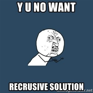 y you no - y u no want recrusive solution
