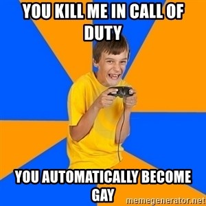 Annoying Gamer Kid - you kill me in call of duty you automatically become gay