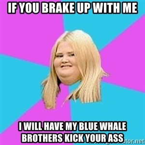 Fat Girl - if you brake up with me i will have my blue whale brothers kick your ass