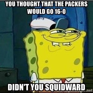 Spongebob Face - you thought that the packers would go 16-0 didn't you squidward