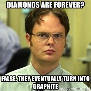 Dwight Schrute - Diamonds are forever? FALSE. THEY EVENTUALLY TURN INTO GRAPHITE