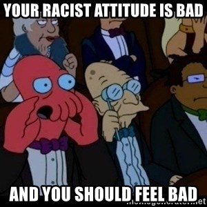 Zoidberg - your racist attitude is bad and you should feel bad