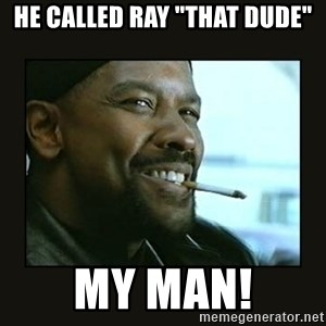 """MY MAN - He called Ray """"That dude"""" my man!"""