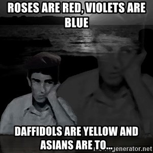 super poetaldo - roses are red, violets are blue daffidols are yellow and asians are to...