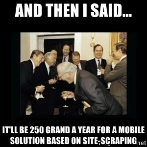 Rich Men Laughing - And then i said... it'll be 250 grand a year for a mobile solution based on site-scraping
