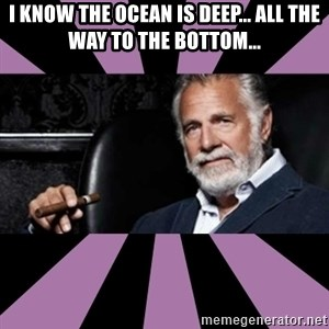 The Most Interesting Man - i know the ocean is deep... all the way to the bottom...