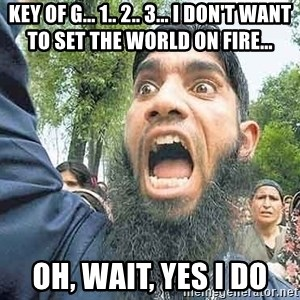 Angry Muslim Guy - Key of g... 1.. 2.. 3... I don't want to set the world on fire... oh, wait, yes I do