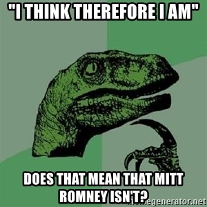 "Philosoraptor - ""I think therefore I am"" Does that mean that Mitt Romney isn't?"