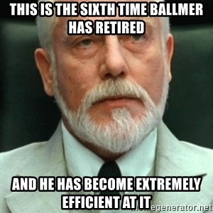 exceedingly efficient - This is the sixth time ballmer has retired and he has become extremely efficient at it