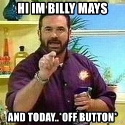 Badass Billy Mays - Hi im billy mays and today..*off button*