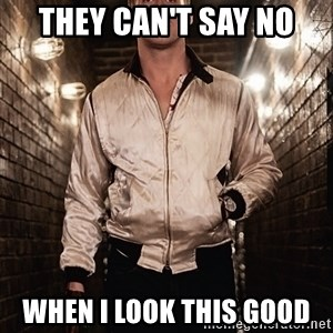 Ryan Gosling  - they can't say no when i look this good