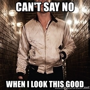 Ryan Gosling  - can't say no when i look this good