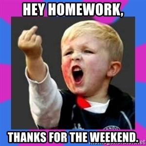 Kid middle finger - hey homework, thanks for the weekend.