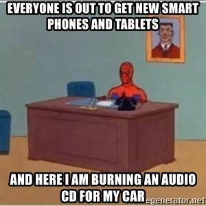 Patient Spiderman - Everyone is out to get new smart phones and tablets and here i am burning an audio cd for my car