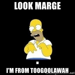 Homer Look Marge  - Look marge i'm from toogoolawah