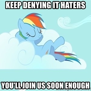 My Little Pony - Keep denying it haters you'll join us soon enough
