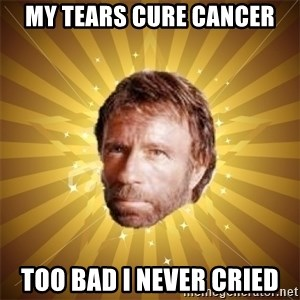 Chuck Norris Advice - MY tears cure cancer too bad i never cried