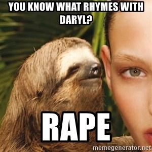 The Rape Sloth - You know what rhymes with Daryl? Rape