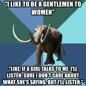 "Misogyny Mastodon - ""I like to be a gentlemen to women"" ""Like, if a girl talks to me, i'll listen. Sure i don't care about what she's saying, but i'll listen."""