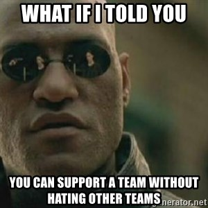 Scumbag Morpheus - what if i told you YOU CAN SUPPORT A TEAM WITHOUT HATING OTHER TEAMS