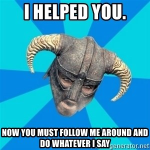 skyrim stan - I HELPED YOU. NOW YOU MUST FOLLOW ME AROUND AND DO WHATEVER I SAY