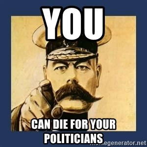 your country needs you - you can die for your politicians