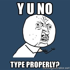 Y U No - Y U NO type properly?