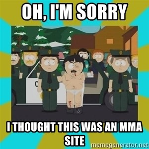 Randy marsh - Oh, i'm sorry  I thought this was an mma site