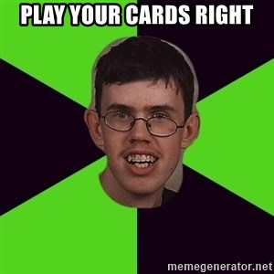 Annoying Imgurian  - play your cards right