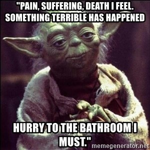 "Advice Yoda - ""Pain, suffering, death I feel. Something terrible has happened Hurry to the bathroom I must."""