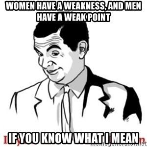 Mr.Bean - If you know what I mean - women have a weakness, and men have a weak point if you know what i mean