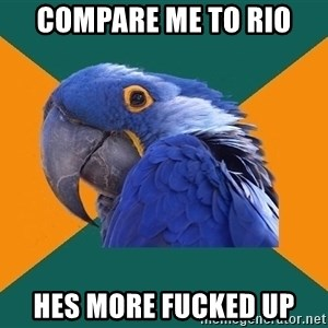Paranoid Parrot - compare me to rio hes more fucked up