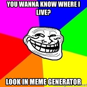 Trollface - you wanna know where i live? look in meme generator
