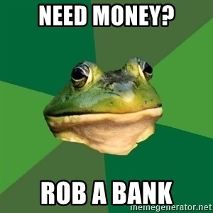 Foul Bachelor Frog - need money? rob a bank