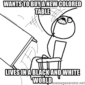 Desk Flip Rage Guy - wants to buy a new colored table lives in a black and white world