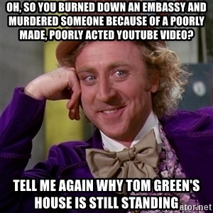 Willy Wonka - Oh, so you burned down an embassy and murdered someone because of a poorly made, poorly acted youtube video? Tell me again why tom green's house is still standing