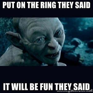 gollum - Put on the ring they said it will be fun they said