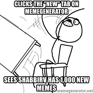 "Desk Flip Rage Guy - CLICKS THE ""NEW"" TAB ON MEMEGENERATOR SEES SHABBIRV HAS 1,000 NEW MEMES"